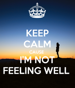 Poster: KEEP CALM CAUSE   I'M NOT  FEELING WELL
