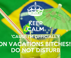 Poster: KEEP CALM 'CAUSE I'M OFFICIALLY ON VACATIONS BITCHES!!! DO NOT DISTURB