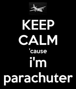 Poster: KEEP CALM 'cause i'm parachuter