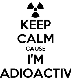 Poster: KEEP CALM CAUSE I'M RADIOACTIVE