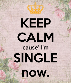 Poster: KEEP CALM cause' I'm SINGLE now.