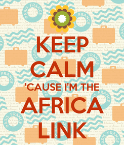 Poster: KEEP CALM 'CAUSE I'M THE AFRICA LINK