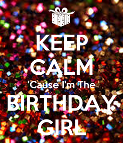 Poster: KEEP CALM 'Cause I'm The BIRTHDAY GIRL
