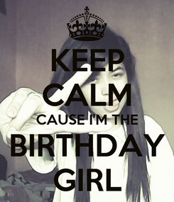 Poster: KEEP CALM CAUSE I'M THE BIRTHDAY GIRL
