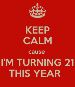 Poster: KEEP CALM cause  I'M TURNING 21 THIS YEAR
