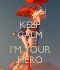 Poster: KEEP CALM CAUSE I'M YOUR HERO