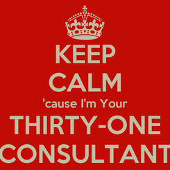 Poster: KEEP CALM 'cause I'm Your THIRTY-ONE CONSULTANT