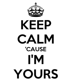 Poster: KEEP CALM 'CAUSE I'M YOURS