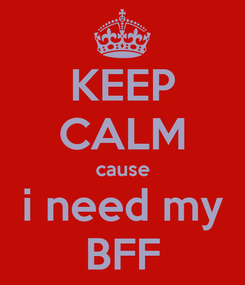 Poster: KEEP CALM cause i need my BFF
