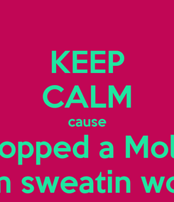 Poster: KEEP CALM cause I popped a Molly  I'm sweatin woo