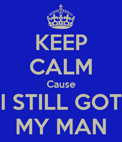 Poster: KEEP CALM Cause I STILL GOT MY MAN
