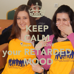 Poster: KEEP CALM 'cause I still LOVE your RETARDED  MOOD