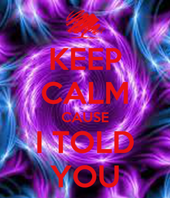 Poster: KEEP CALM CAUSE I TOLD YOU