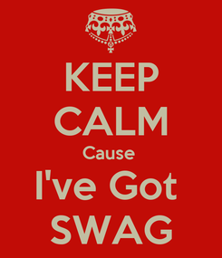 Poster: KEEP CALM Cause  I've Got  SWAG