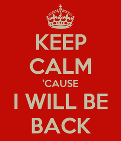 Poster: KEEP CALM 'CAUSE I WILL BE BACK