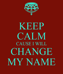 Poster: KEEP CALM CAUSE I WILL CHANGE MY NAME