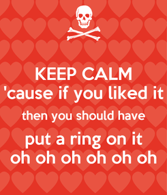 Poster: KEEP CALM 'cause if you liked it then you should have put a ring on it oh oh oh oh oh oh