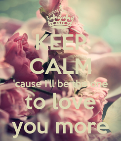 Poster: KEEP CALM 'cause I'll be the one to love you more