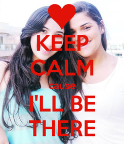 Poster: KEEP CALM cause I'LL BE THERE