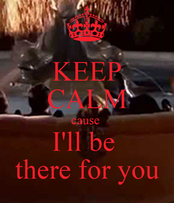 Poster: KEEP CALM cause  I'll be  there for you