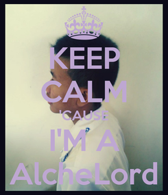 Poster: KEEP CALM 'CAUSE I'M A AlcheLord