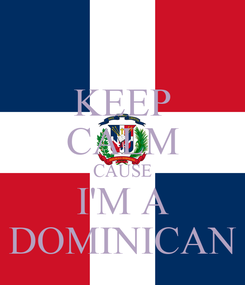 Poster: KEEP CALM CAUSE I'M A DOMINICAN