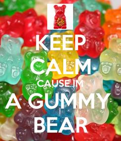 Poster: KEEP CALM CAUSE IM A GUMMY  BEAR