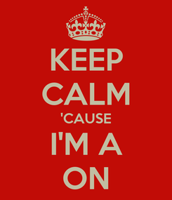 Poster: KEEP CALM 'CAUSE I'M A ON