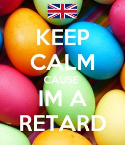 Poster: KEEP CALM CAUSE  IM A RETARD