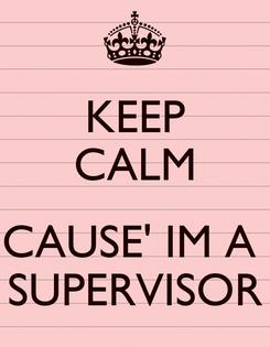 Poster: KEEP CALM  CAUSE' IM A  SUPERVISOR