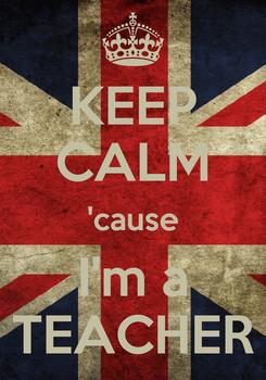 Poster: KEEP CALM 'cause I'm a TEACHER
