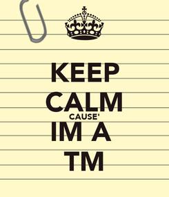 Poster: KEEP CALM CAUSE' IM A  TM
