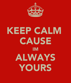 Poster: KEEP CALM  CAUSE IM ALWAYS YOURS
