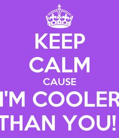 Poster: KEEP CALM CAUSE I'M COOLER THAN YOU!