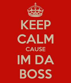 Poster: KEEP CALM CAUSE IM DA BOSS