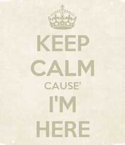 Poster: KEEP CALM CAUSE' I'M HERE