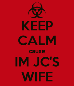 Poster: KEEP CALM cause IM JC'S WIFE