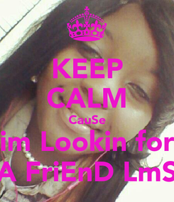 Poster: KEEP CALM CauSe im Lookin for A FriEnD LmS