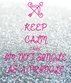 Poster: KEEP CALM CAUSE IM NOT SINGLE  AS A PRINGLE