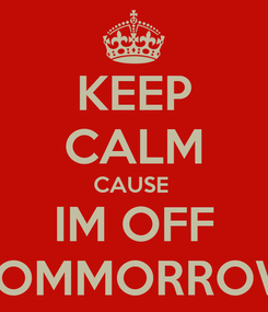 Poster: KEEP CALM CAUSE  IM OFF TOMMORROW