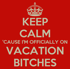 Poster: KEEP CALM 'CAUSE I'M OFFICIALLY ON VACATION BITCHES