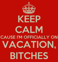 Poster: KEEP CALM CAUSE I'M OFFICIALLY ON VACATION, BITCHES