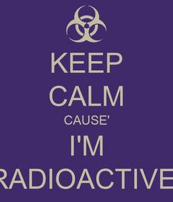 Poster: KEEP CALM CAUSE' I'M RADIOACTIVE.