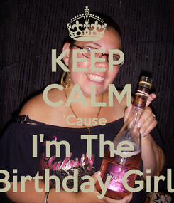 Poster: KEEP CALM 'Cause  I'm The  Birthday Girl!