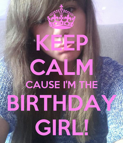 Poster: KEEP CALM CAUSE I'M THE BIRTHDAY GIRL!