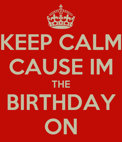 Poster: KEEP CALM CAUSE IM THE BIRTHDAY ON