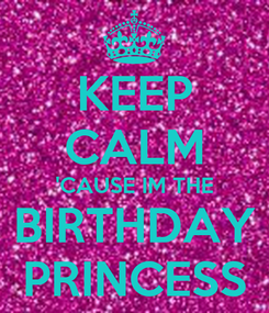 Poster: KEEP CALM 'CAUSE IM THE BIRTHDAY PRINCESS
