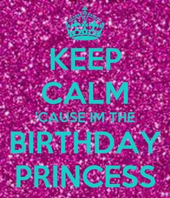 Poster: KEEP CALM 'CAUSE IM THE BIRTHDAY PRINCESS