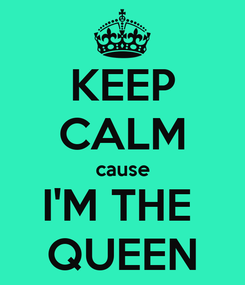 Poster: KEEP CALM cause I'M THE  QUEEN