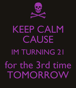 Poster: KEEP CALM CAUSE IM TURNING 21 for the 3rd time TOMORROW